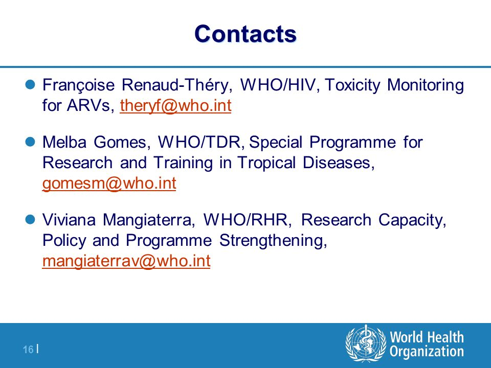 16 | Contacts Françoise Renaud-Théry, WHO/HIV, Toxicity Monitoring for ARVs, theryf@who.inttheryf@who.int Melba Gomes, WHO/TDR, Special Programme for Research and Training in Tropical Diseases, gomesm@who.int gomesm@who.int Viviana Mangiaterra, WHO/RHR, Research Capacity, Policy and Programme Strengthening, mangiaterrav@who.int mangiaterrav@who.int