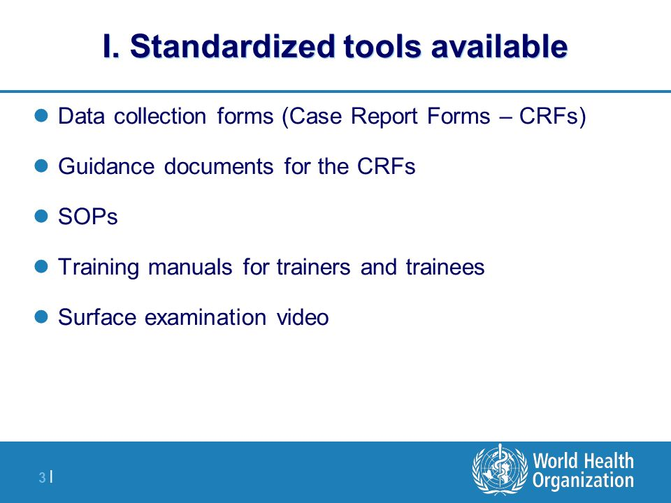 3 |3 | I. Standardized tools available Data collection forms (Case Report Forms – CRFs) Guidance documents for the CRFs SOPs Training manuals for trai