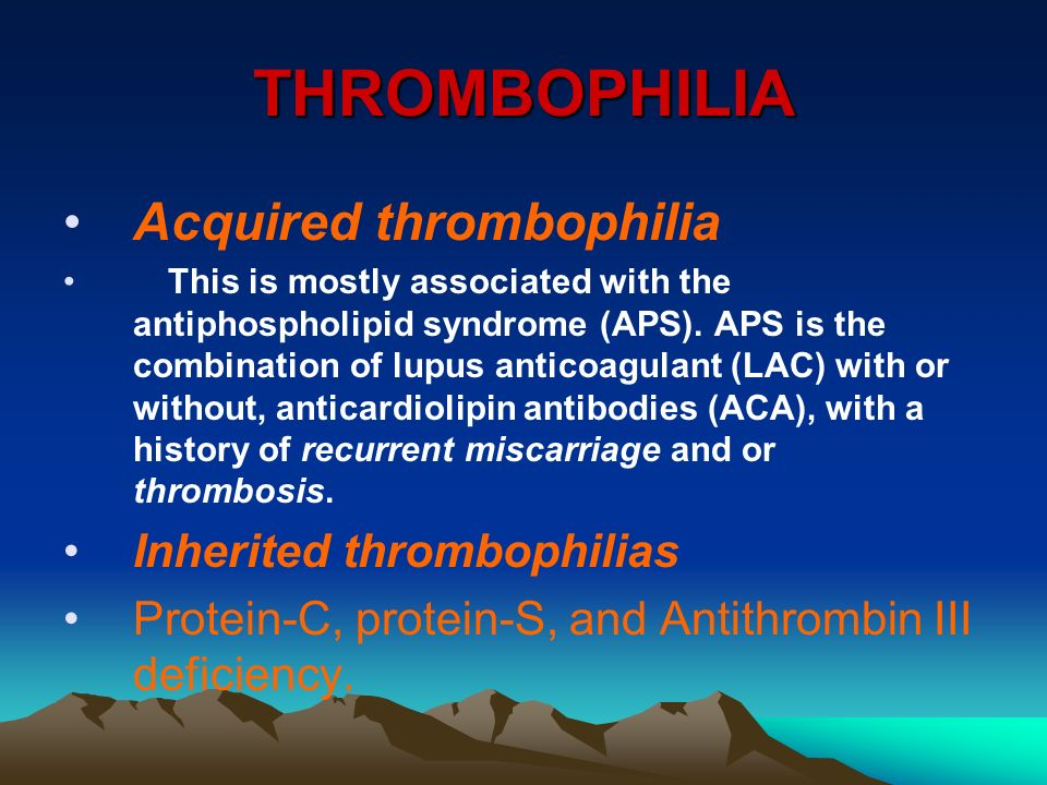 THROMBOPHILIA Acquired thrombophilia This is mostly associated with the antiphospholipid syndrome (APS). APS is the combination of lupus anticoagulant