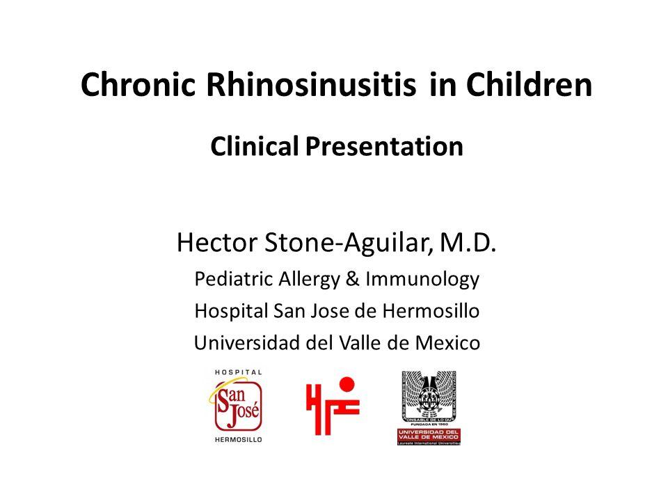 Chronic Rhinosinusitis in Children Clinical Presentation Hector Stone-Aguilar, M.D. Pediatric Allergy & Immunology Hospital San Jose de Hermosillo Uni