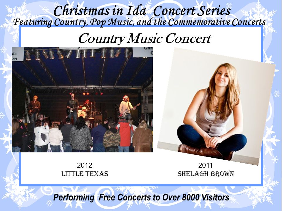 Christmas in Ida Concert Series Featuring Country, Pop Music, and the Commemorative Concerts Country Music Concert 2011 Shelagh Brown 2012 LITTLE TEXAS Performing Free Concerts to Over 8000 Visitors.