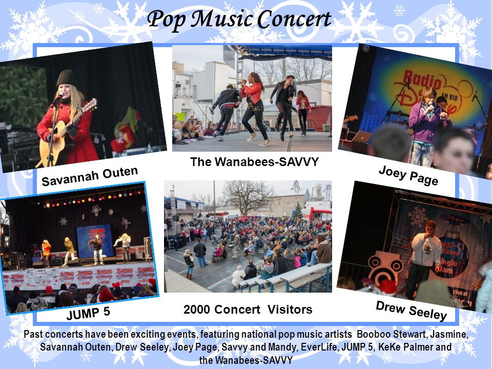 Past concerts have been exciting events, featuring national pop music artists Booboo Stewart, Jasmine, Savannah Outen, Drew Seeley, Joey Page, Savvy and Mandy, EverLife, JUMP 5, KeKe Palmer and the Wanabees-SAVVY Pop Music Concert Savannah Outen The Wanabees-SAVVY Joey Page JUMP 5 2000 Concert Visitors Drew Seeley