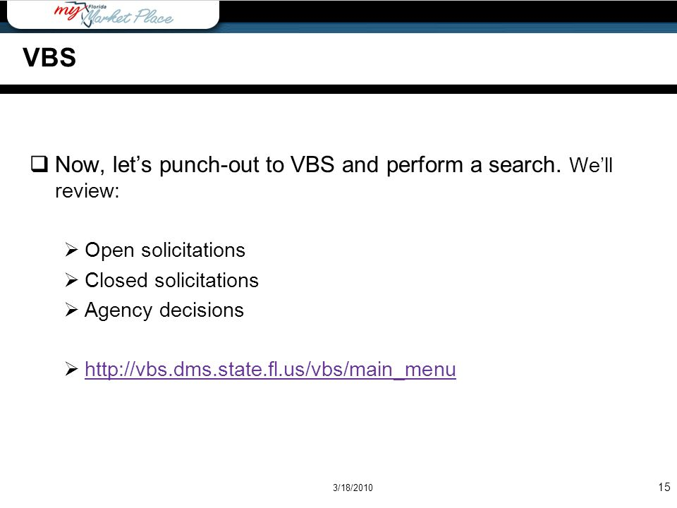 Now, lets punch-out to VBS and perform a search. Well review: Open solicitations Closed solicitations Agency decisions http://vbs.dms.state.fl.us/vbs/