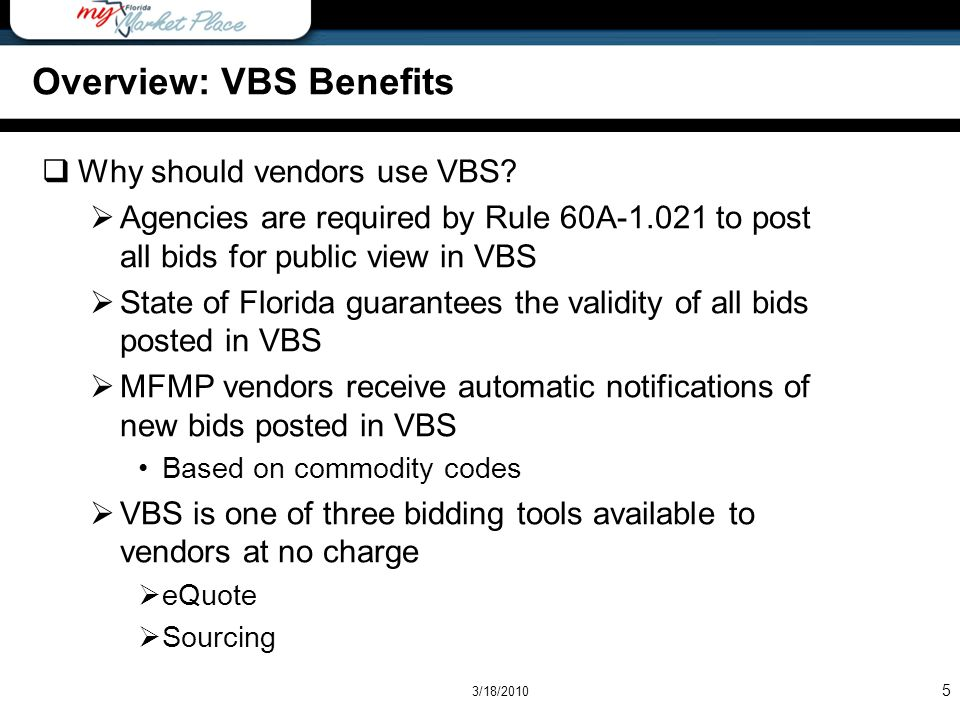 5 Overview: VBS Benefits Why should vendors use VBS? Agencies are required by Rule 60A-1.021 to post all bids for public view in VBS State of Florida
