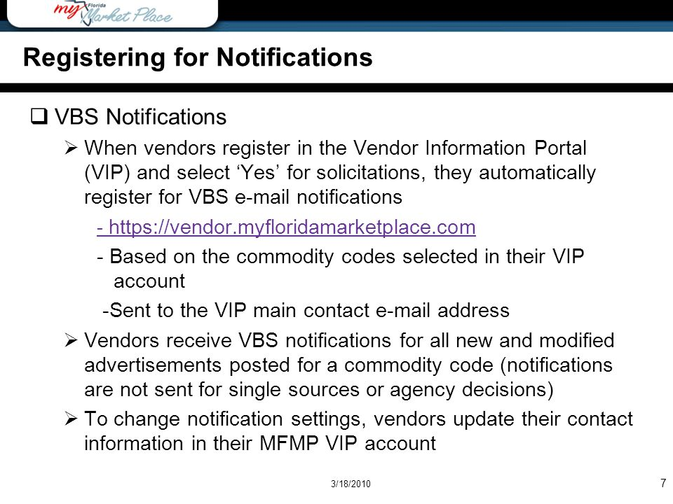 7 Registering for Notifications VBS Notifications When vendors register in the Vendor Information Portal (VIP) and select Yes for solicitations, they