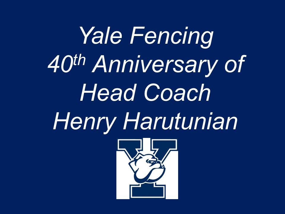 Yale Fencing 40 th Anniversary of Head Coach Henry Harutunian