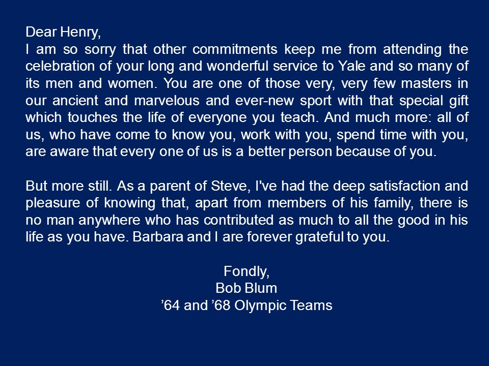 Dear Henry, I am so sorry that other commitments keep me from attending the celebration of your long and wonderful service to Yale and so many of its