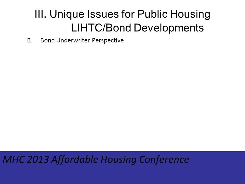 III. Unique Issues for Public Housing LIHTC/Bond Developments B.Bond Underwriter Perspective MHC 2013 Affordable Housing Conference