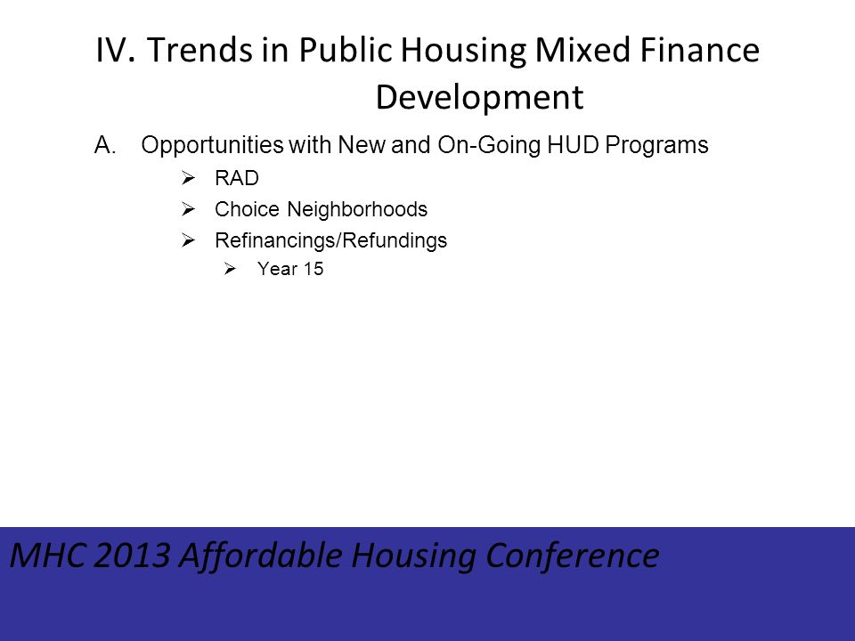 IV. Trends in Public Housing Mixed Finance Development A.Opportunities with New and On-Going HUD Programs RAD Choice Neighborhoods Refinancings/Refund