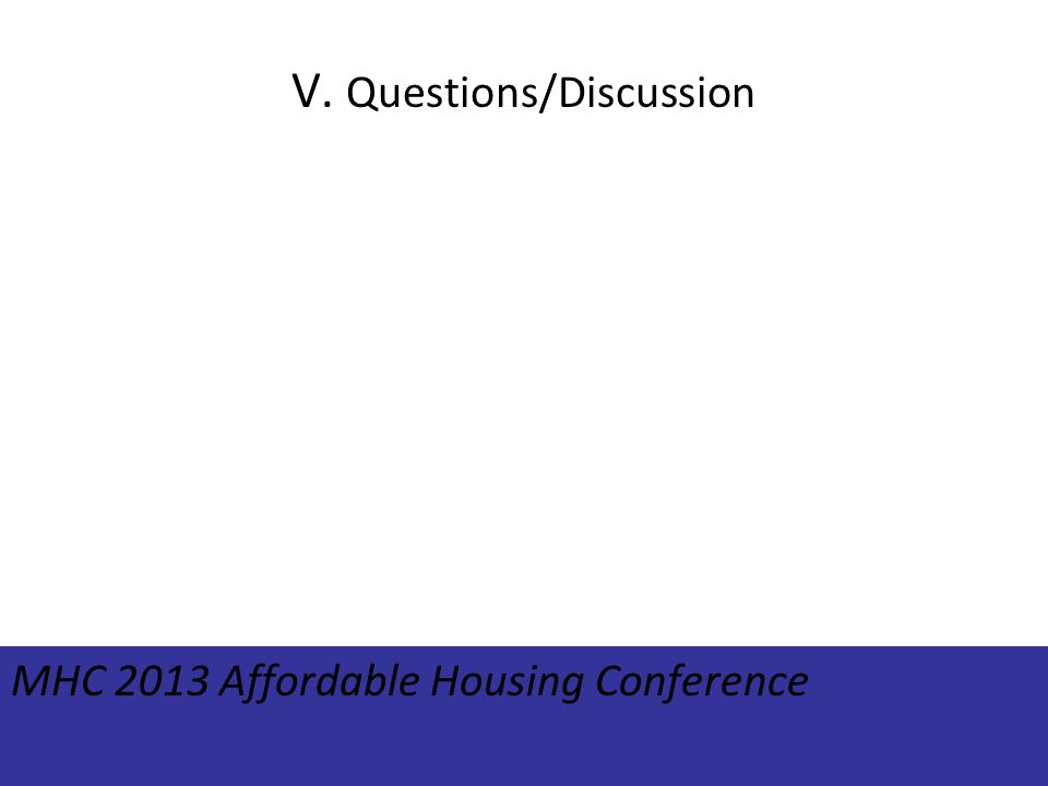 V. Questions/Discussion MHC 2013 Affordable Housing Conference