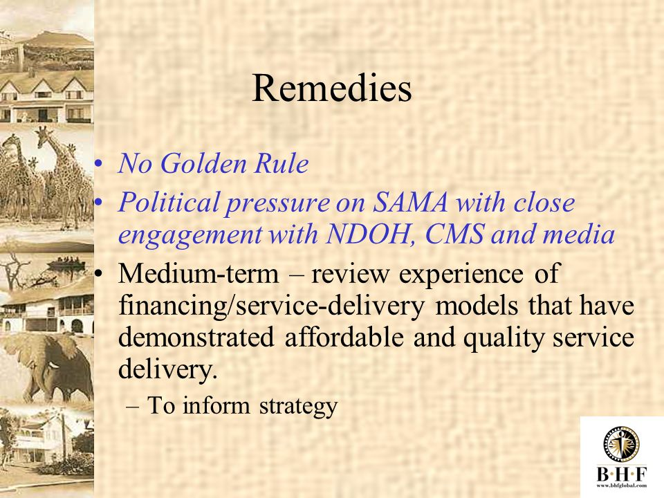 Remedies No Golden Rule Political pressure on SAMA with close engagement with NDOH, CMS and media Medium-term – review experience of financing/service-delivery models that have demonstrated affordable and quality service delivery.