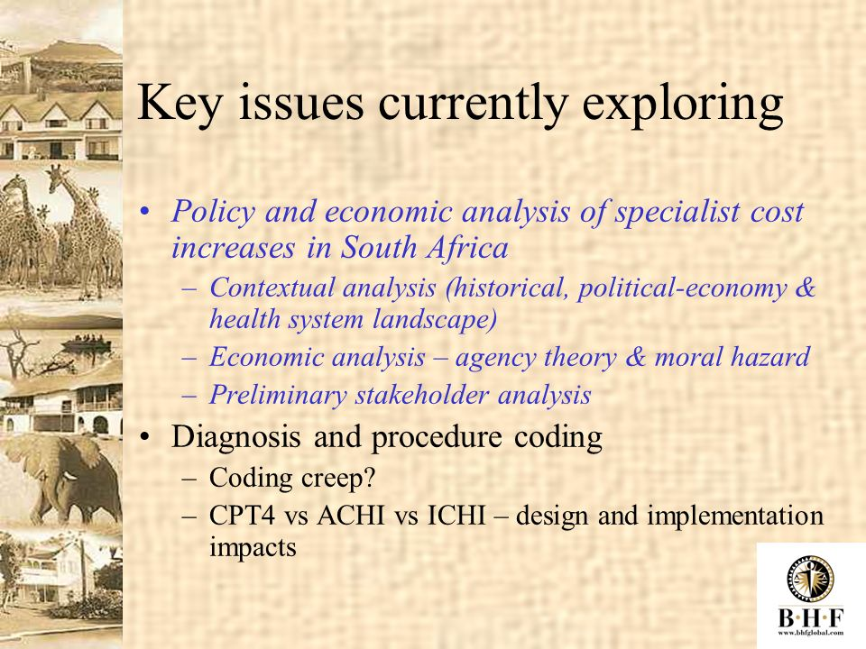 Key issues currently exploring Policy and economic analysis of specialist cost increases in South Africa –Contextual analysis (historical, political-economy & health system landscape) –Economic analysis – agency theory & moral hazard –Preliminary stakeholder analysis Diagnosis and procedure coding –Coding creep.