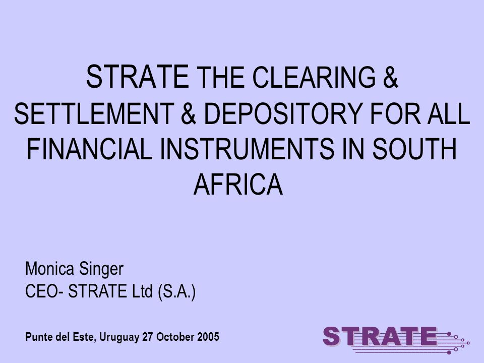 STRATE THE CLEARING & SETTLEMENT & DEPOSITORY FOR ALL FINANCIAL INSTRUMENTS IN SOUTH AFRICA Punte del Este, Uruguay 27 October 2005 Monica Singer CEO- STRATE Ltd (S.A.)