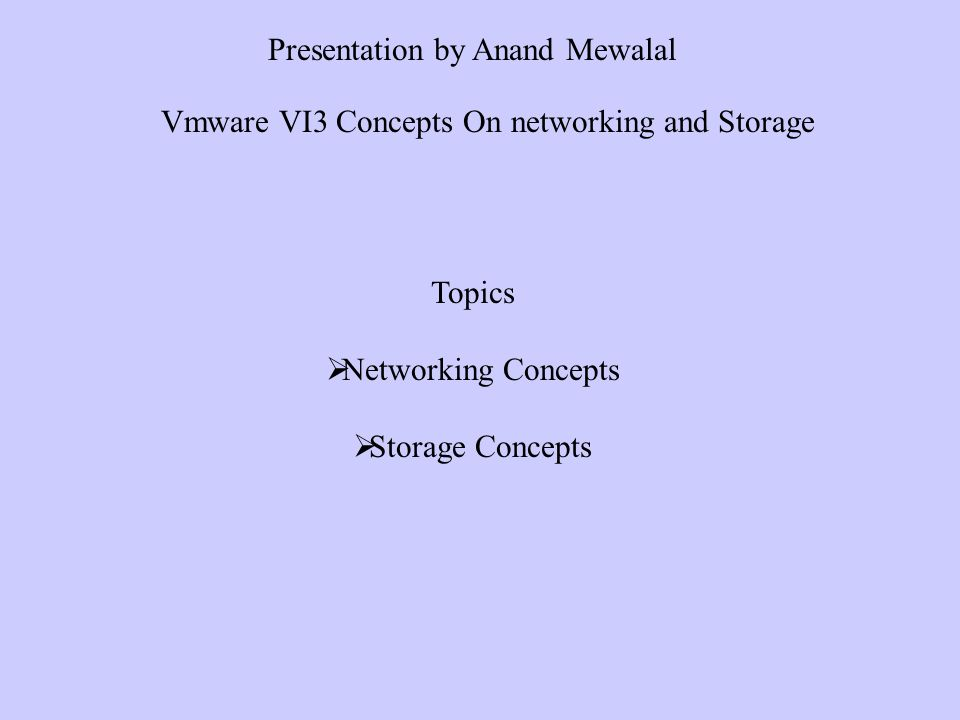 Topics Networking Concepts Storage Concepts Presentation by Anand Mewalal Vmware VI3 Concepts On networking and Storage