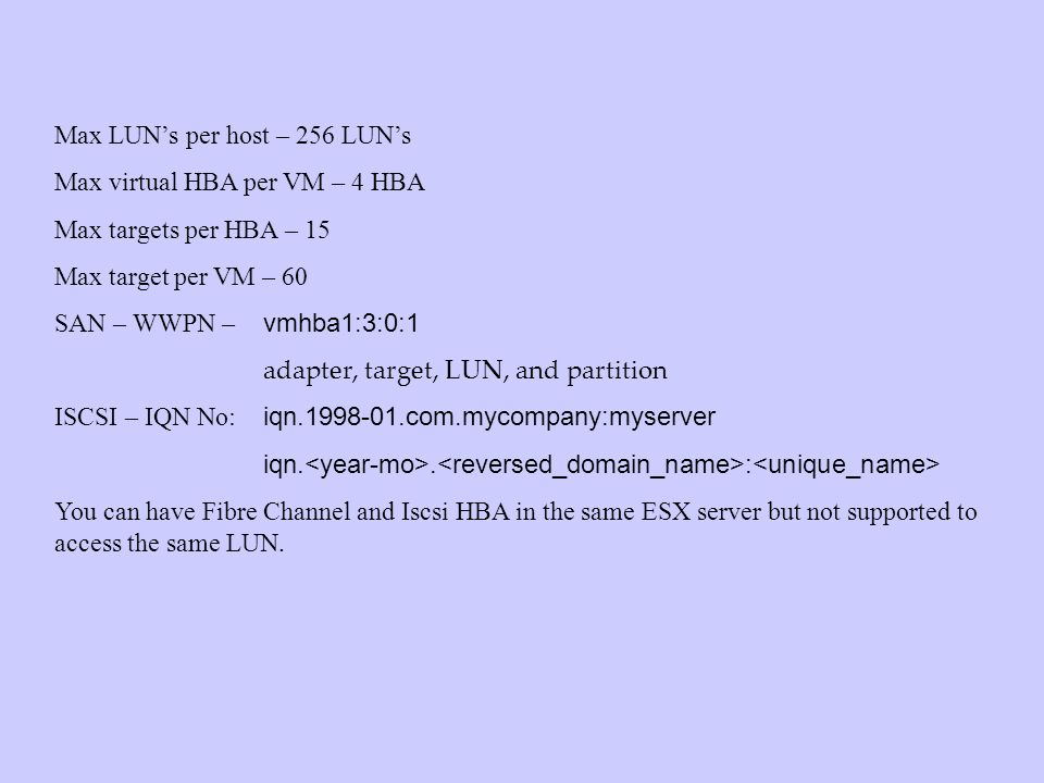 Max LUNs per host – 256 LUNs Max virtual HBA per VM – 4 HBA Max targets per HBA – 15 Max target per VM – 60 SAN – WWPN – vmhba1:3:0:1 adapter, target, LUN, and partition ISCSI – IQN No: iqn.1998-01.com.mycompany:myserver iqn..