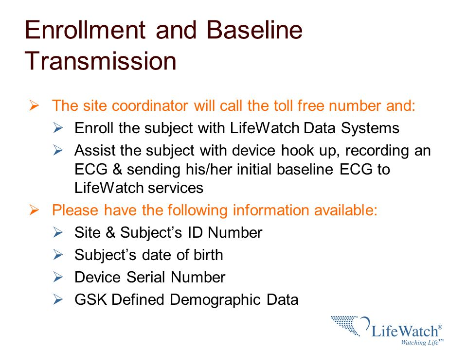 Enrollment and Baseline Transmission The site coordinator will call the toll free number and: Enroll the subject with LifeWatch Data Systems Assist th