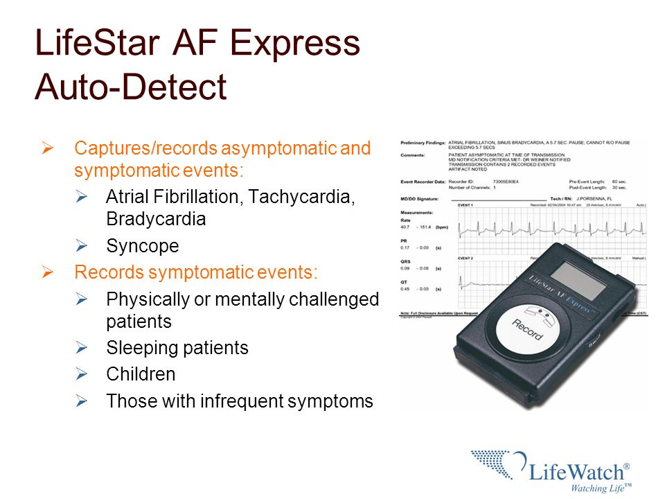 LifeStar AF Express Auto-Detect Captures/records asymptomatic and symptomatic events: Atrial Fibrillation, Tachycardia, Bradycardia Syncope Records sy