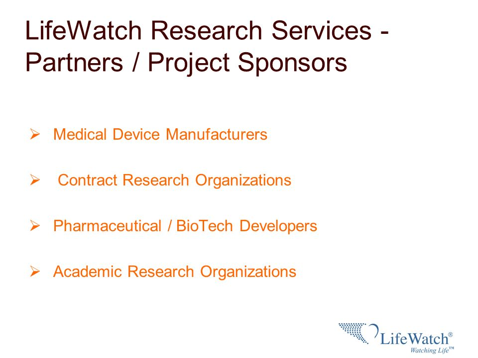 LifeWatch Research Services - Partners / Project Sponsors Medical Device Manufacturers Contract Research Organizations Pharmaceutical / BioTech Develo