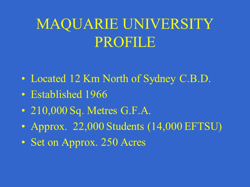MAQUARIE UNIVERSITY PROFILE Located 12 Km North of Sydney C.B.D. Established 1966 210,000 Sq. Metres G.F.A. Approx. 22,000 Students (14,000 EFTSU) Set