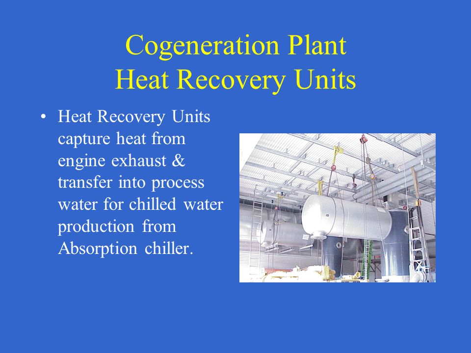 Cogeneration Plant Heat Recovery Units Heat Recovery Units capture heat from engine exhaust & transfer into process water for chilled water production from Absorption chiller.