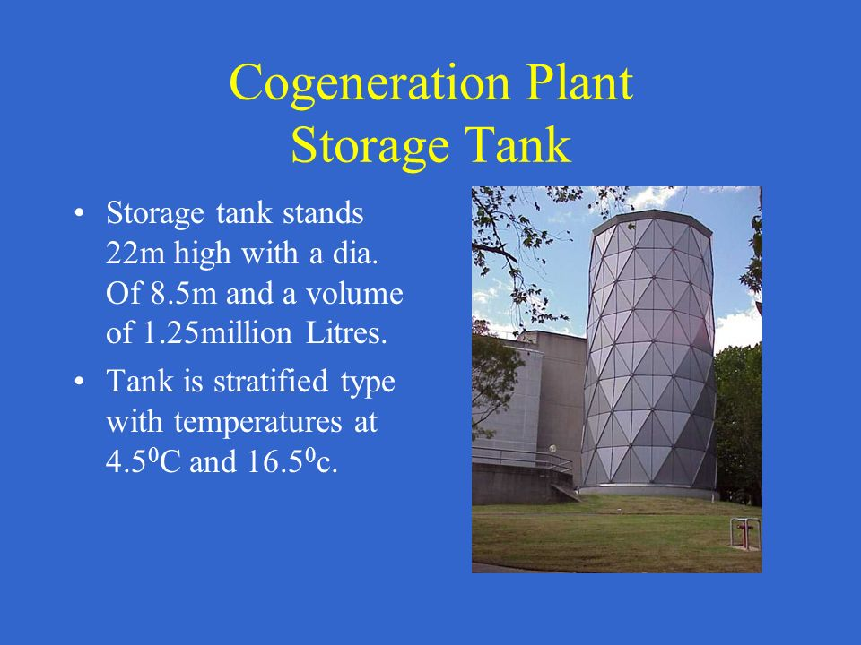 Cogeneration Plant Storage Tank Storage tank stands 22m high with a dia. Of 8.5m and a volume of 1.25million Litres. Tank is stratified type with temp