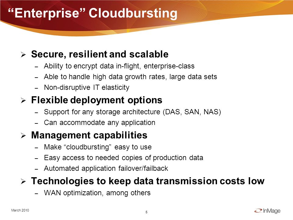 4 Foundation For Cloudbursting Virtual machines hosted/provisioned on demand – Must support the right virtual server/OS platforms Asynchronous replication – Combined with some ability to create snapshots – How you get the data there Recovery automation – Simplifies associated administrative operations The right pay as you go licensing model – Enables easy scale up/scale down of resource utilization March 2010