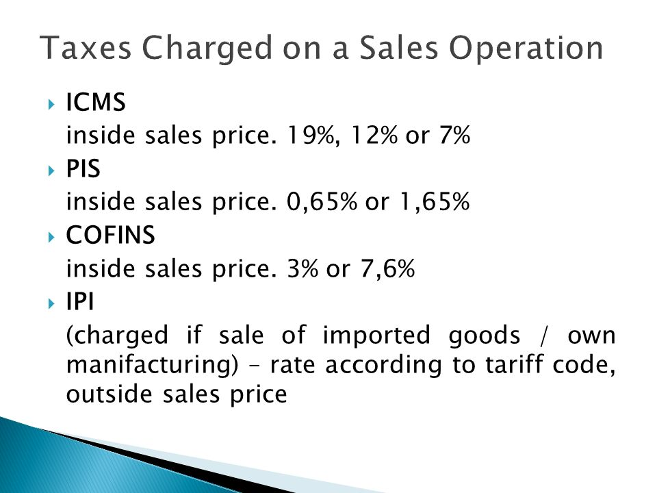 ICMS inside sales price. 19%, 12% or 7% PIS inside sales price. 0,65% or 1,65% COFINS inside sales price. 3% or 7,6% IPI (charged if sale of imported