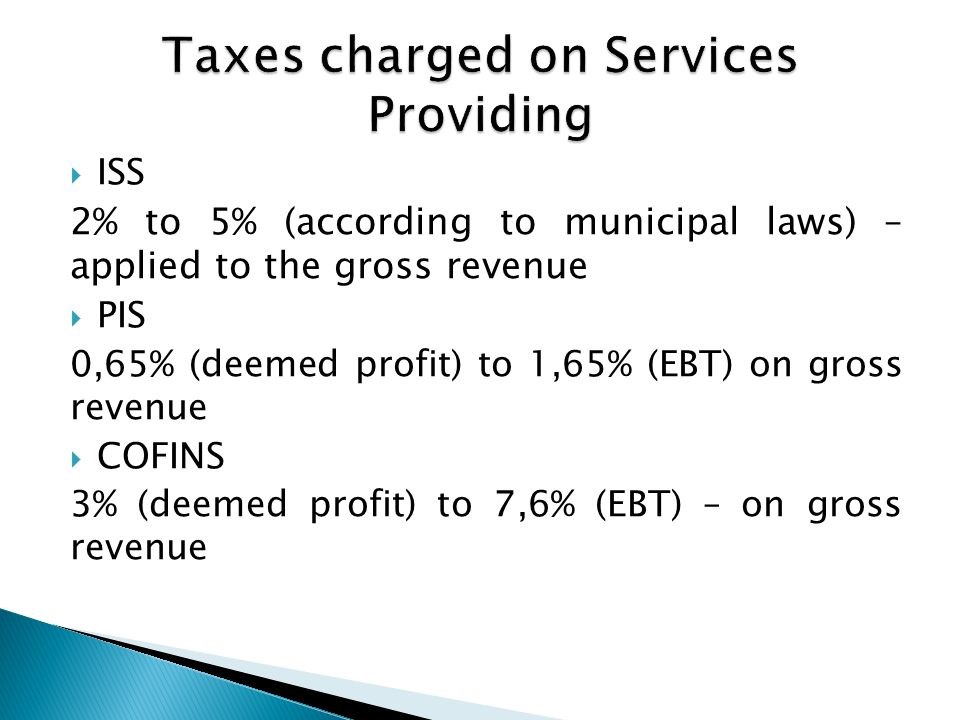 ISS 2% to 5% (according to municipal laws) – applied to the gross revenue PIS 0,65% (deemed profit) to 1,65% (EBT) on gross revenue COFINS 3% (deemed