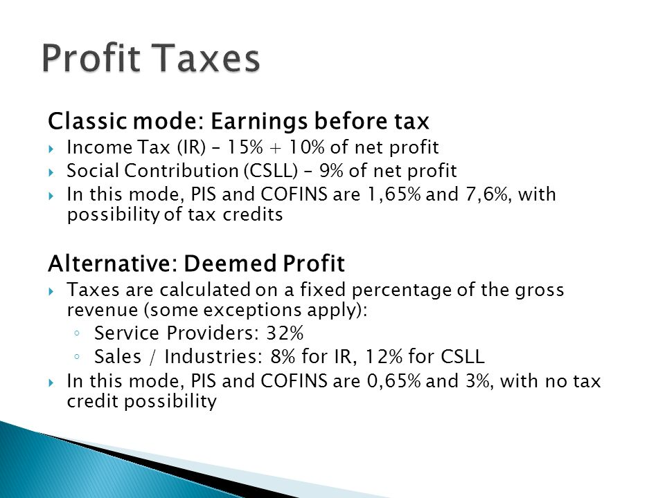 Classic mode: Earnings before tax Income Tax (IR) – 15% + 10% of net profit Social Contribution (CSLL) – 9% of net profit In this mode, PIS and COFINS