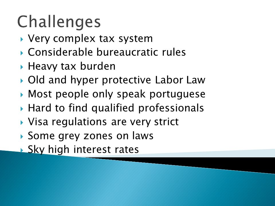 Challenges Very complex tax system Considerable bureaucratic rules Heavy tax burden Old and hyper protective Labor Law Most people only speak portugue