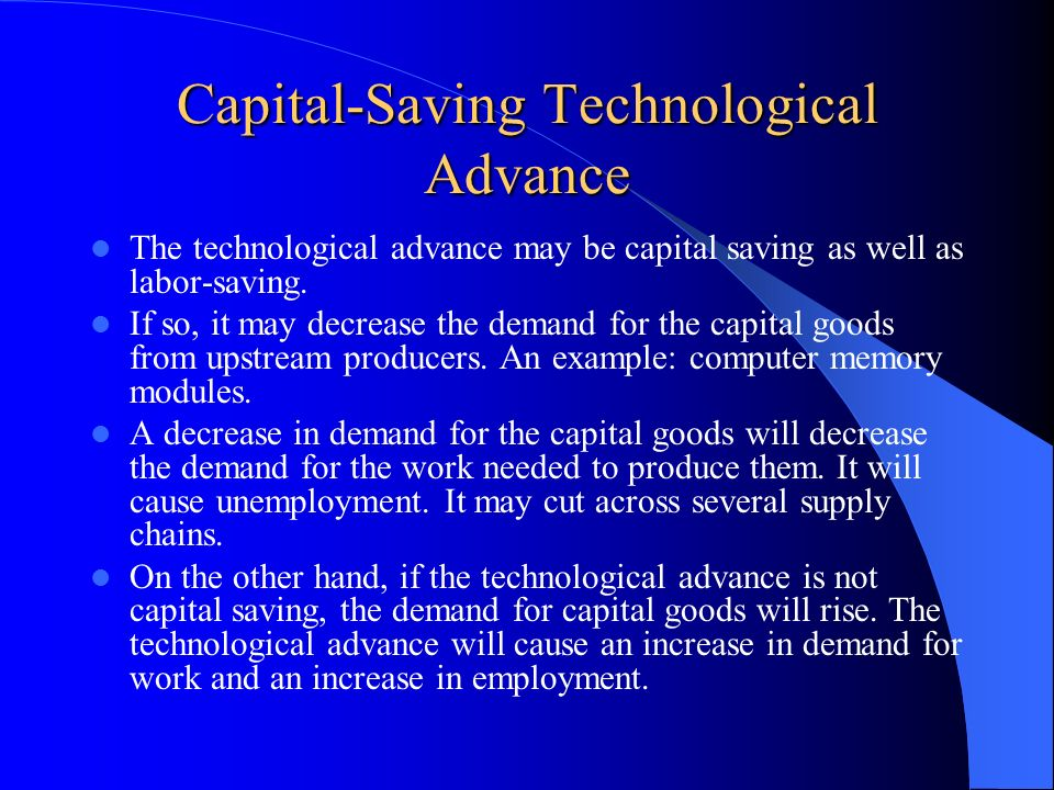 Capital-Saving Technological Advance The technological advance may be capital saving as well as labor-saving. If so, it may decrease the demand for th