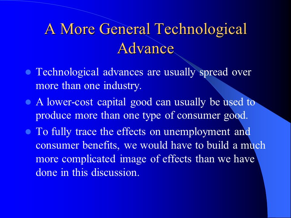 A More General Technological Advance Technological advances are usually spread over more than one industry. A lower-cost capital good can usually be u