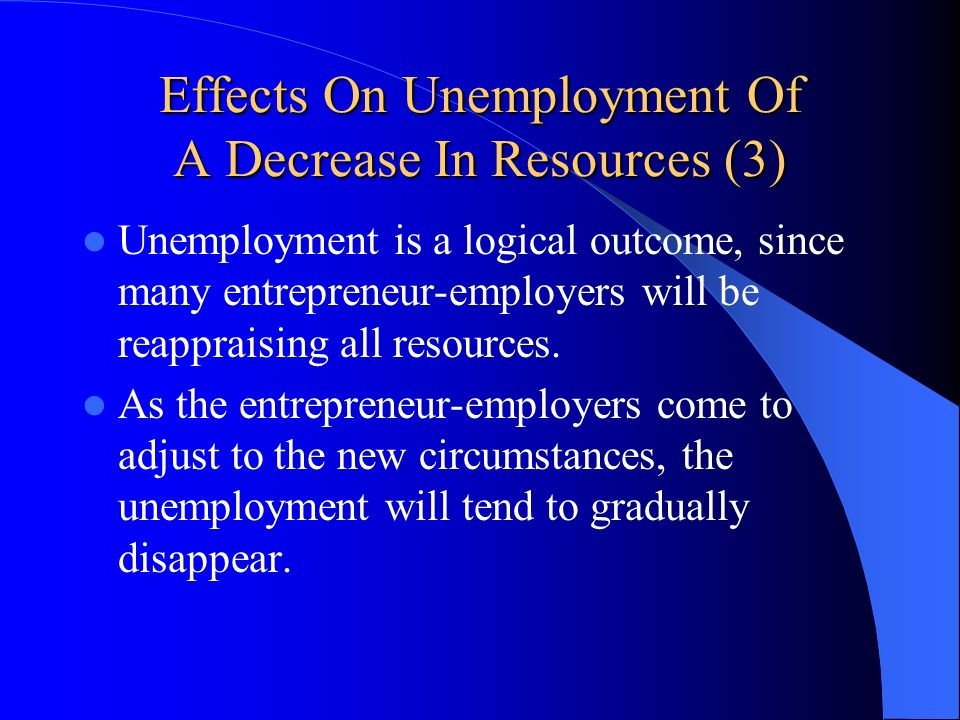 Effects On Unemployment Of A Decrease In Resources (3) Unemployment is a logical outcome, since many entrepreneur-employers will be reappraising all r