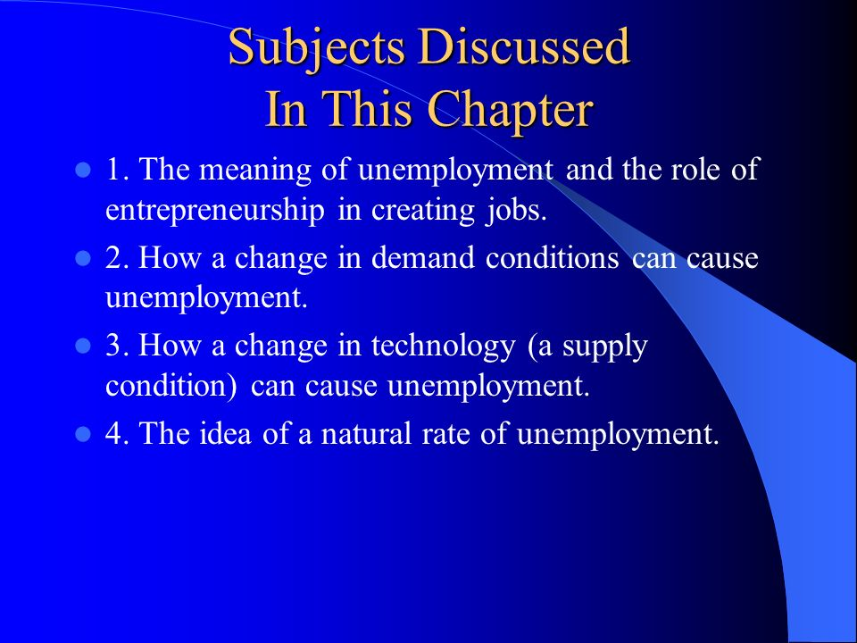 Subjects Discussed In This Chapter 1. The meaning of unemployment and the role of entrepreneurship in creating jobs. 2. How a change in demand conditi