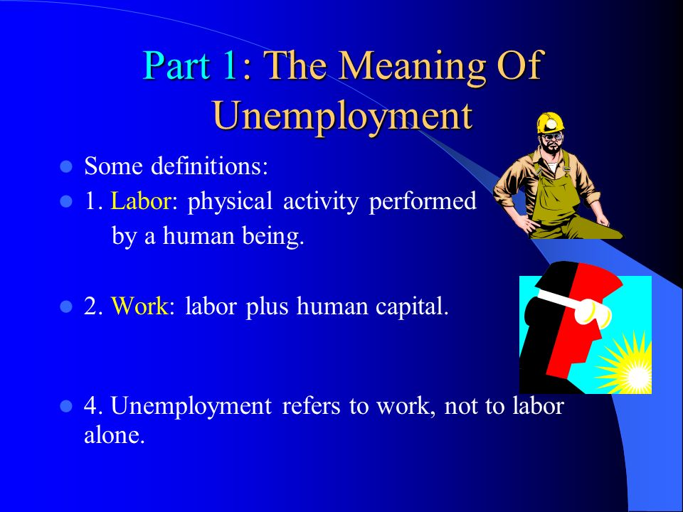 Part 1: The Meaning Of Unemployment Some definitions: 1. Labor: physical activity performed by a human being. 2. Work: labor plus human capital. 4. Un