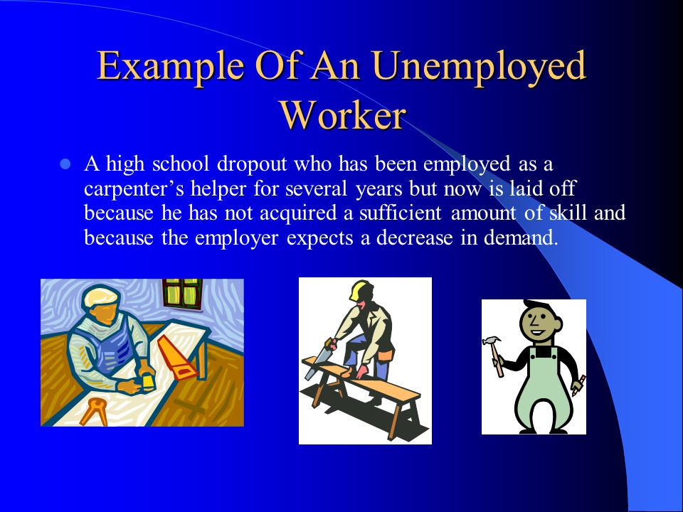 Example Of An Unemployed Worker A high school dropout who has been employed as a carpenters helper for several years but now is laid off because he ha