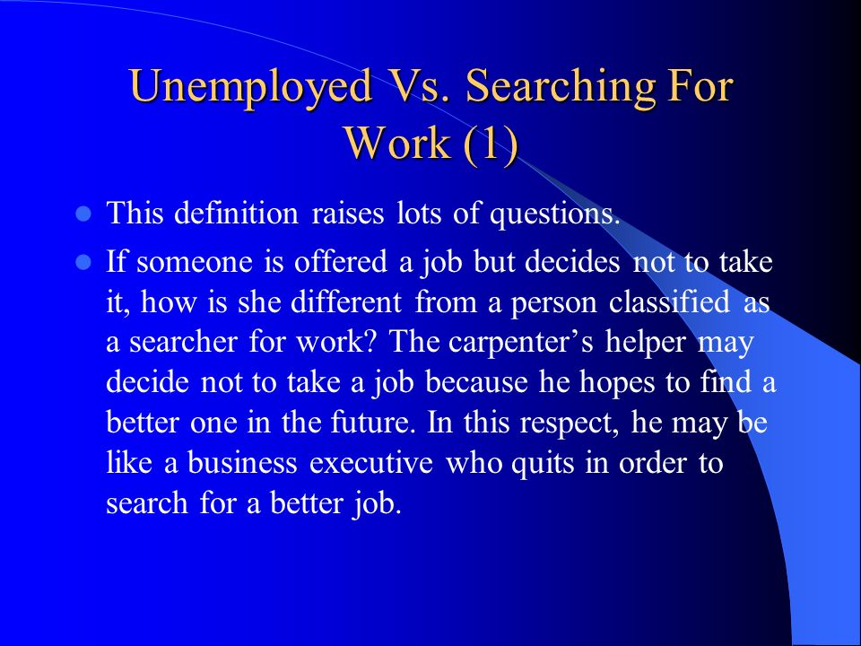 Unemployed Vs. Searching For Work (1) This definition raises lots of questions. If someone is offered a job but decides not to take it, how is she dif