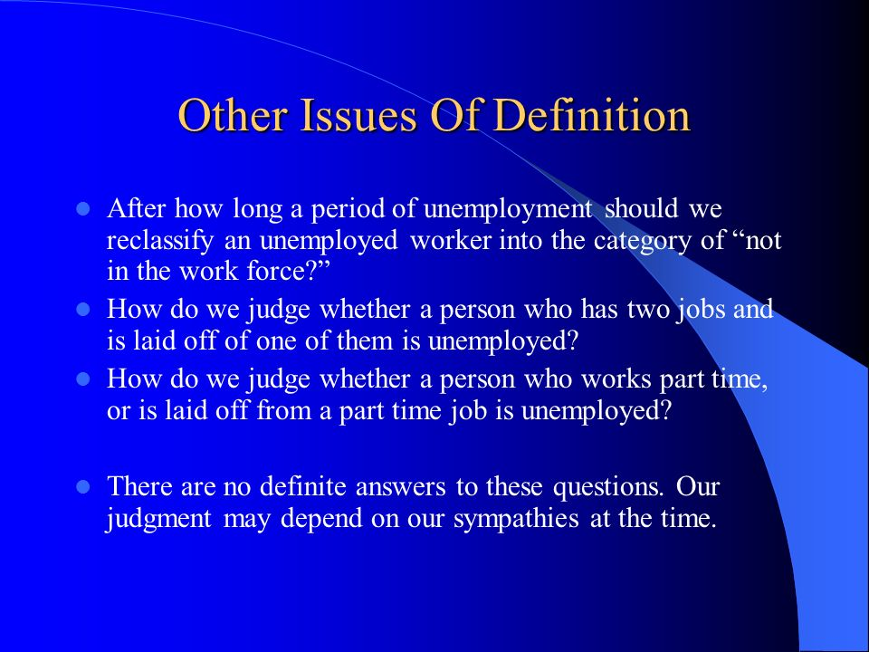 Other Issues Of Definition After how long a period of unemployment should we reclassify an unemployed worker into the category of not in the work forc