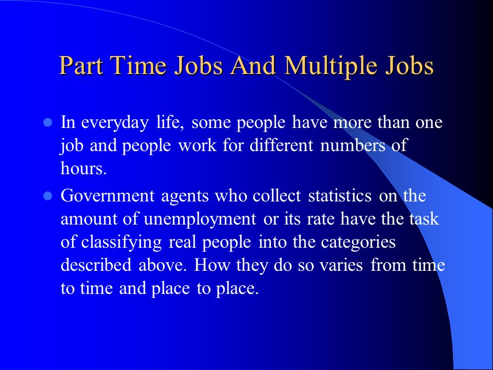 Part Time Jobs And Multiple Jobs In everyday life, some people have more than one job and people work for different numbers of hours. Government agent