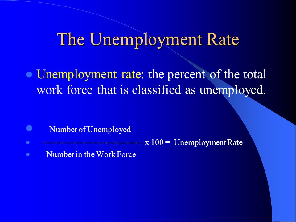 The Unemployment Rate Unemployment rate: the percent of the total work force that is classified as unemployed. Number of Unemployed ------------------