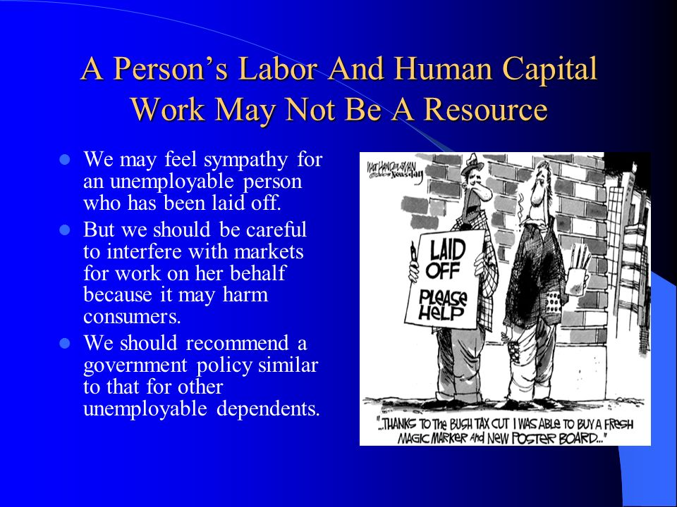 A Persons Labor And Human Capital Work May Not Be A Resource We may feel sympathy for an unemployable person who has been laid off. But we should be c