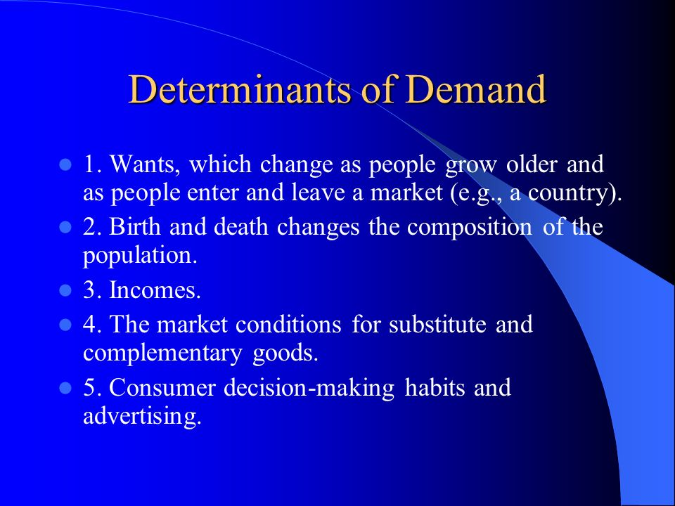 Determinants of Demand 1. Wants, which change as people grow older and as people enter and leave a market (e.g., a country). 2. Birth and death change