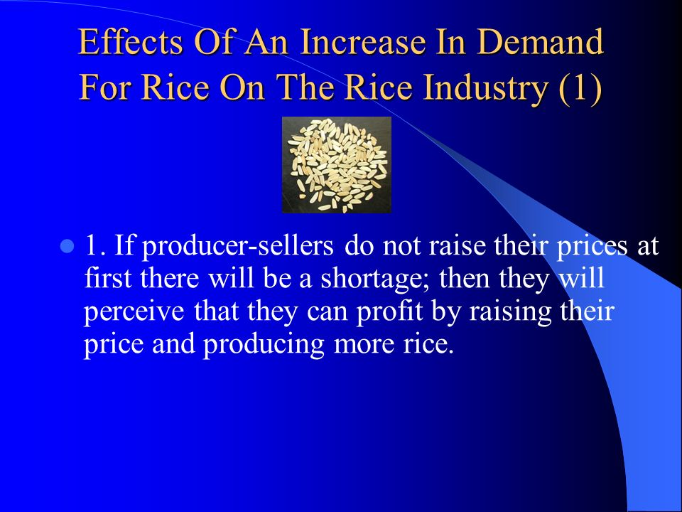 Effects Of An Increase In Demand For Rice On The Rice Industry (1) 1. If producer-sellers do not raise their prices at first there will be a shortage;