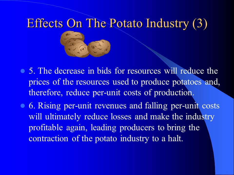 Effects On The Potato Industry (3) 5. The decrease in bids for resources will reduce the prices of the resources used to produce potatoes and, therefo