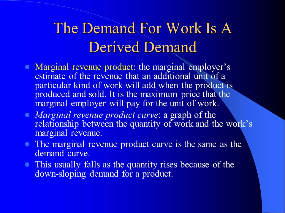 The Demand For Work Is A Derived Demand Marginal revenue product: the marginal employers estimate of the revenue that an additional unit of a particul