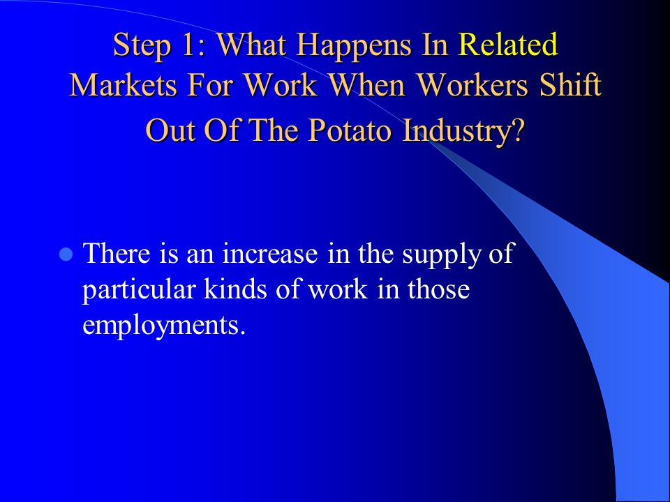 Step 1: What Happens In Related Markets For Work When Workers Shift Out Of The Potato Industry? There is an increase in the supply of particular kinds