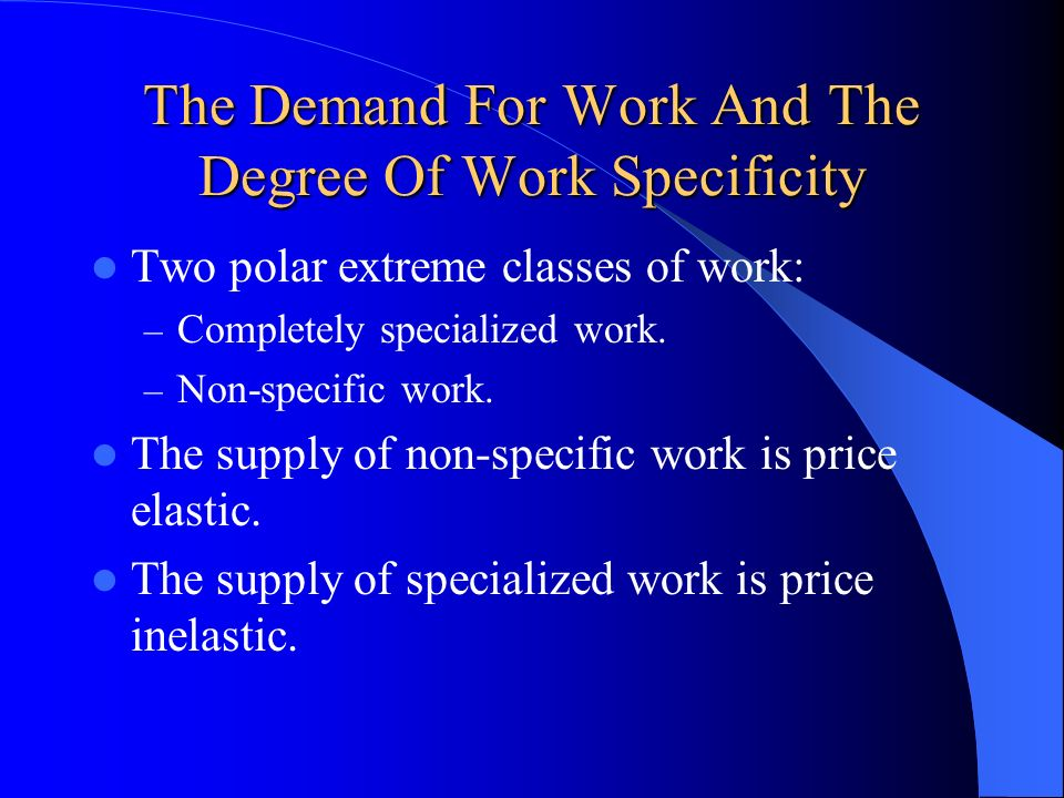The Demand For Work And The Degree Of Work Specificity Two polar extreme classes of work: – Completely specialized work. – Non-specific work. The supp