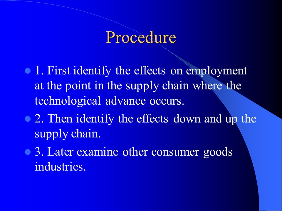 Procedure 1. First identify the effects on employment at the point in the supply chain where the technological advance occurs. 2. Then identify the ef