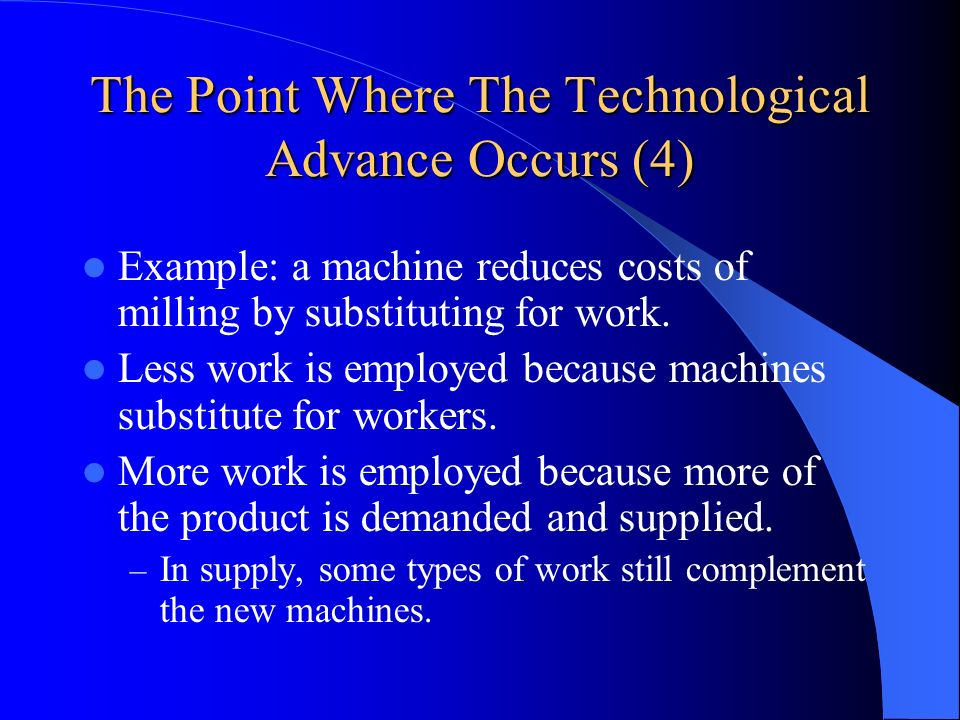 The Point Where The Technological Advance Occurs (4) Example: a machine reduces costs of milling by substituting for work. Less work is employed becau