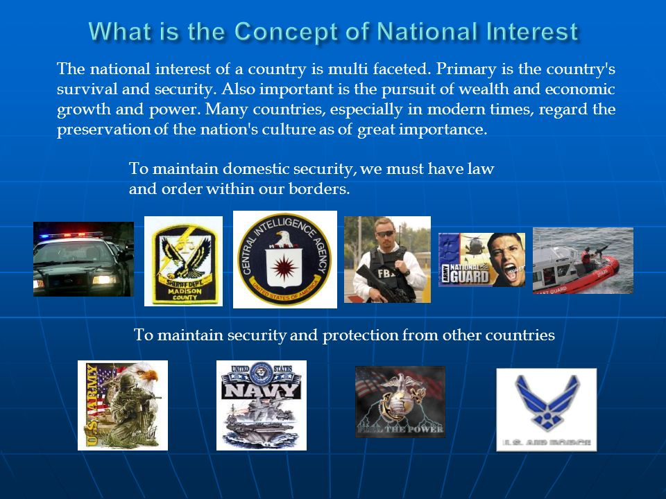 The national interest of a country is multi faceted. Primary is the country's survival and security. Also important is the pursuit of wealth and econo